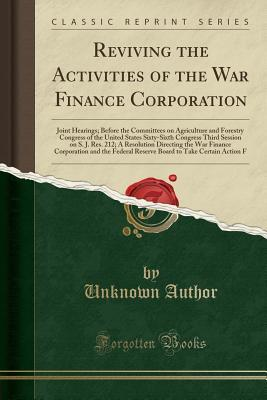 Reviving the Activities of the War Finance Corporation: Joint Hearings Before the Committees on Agriculture and Forestry Congress of the United States, Sixty-Sixth Congress, Third Session on S. J. Res. 212; A Resolution Directing the War Finance Corporati