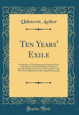 Ten Years' Exile: Or Memoirs of That Interesting Period of the Life of the Baroness de Sta�l-Holstein, Written by Herself, During the Year 1811, 1812, and 1813, and Now First Published from the Original Manuscript