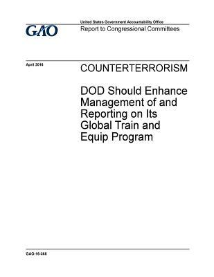 Counterterrorism: Dod Should Enhance Management of and Reporting on Its Global Train and Equip Program