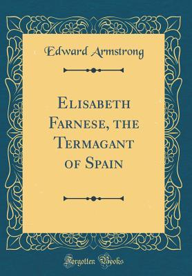 elisabeth-farnese-the-termagant-of-spain-classic-reprint