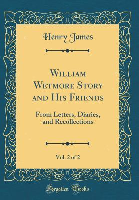 William Wetmore Story and His Friends, Vol. 2 of 2: From Letters, Diaries, and Recollections