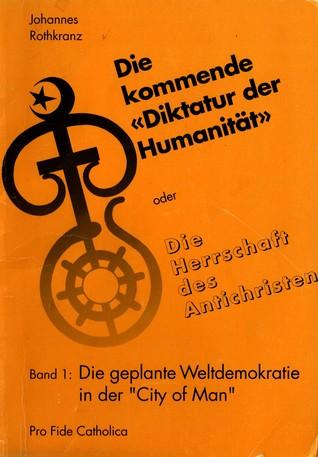 Die kommende «Diktatur der Humanität» oder Die Herrschaft des Antichristen Band 1: Die geplante Weltdemokratie in der «City of Man»