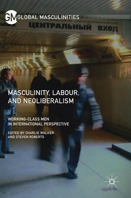 Masculinity, Labour, and Neoliberalism: Working-Class Men in International Perspective