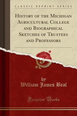 History of the Michigan Agricultural College and Biographical Sketches of Trustees and Professors