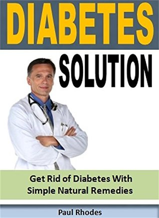Diabetes Solution: Get Rid of Diabetes With Simple Natural Remedies