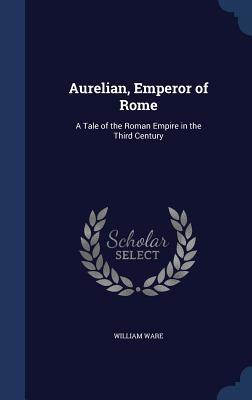 Aurelian, Emperor of Rome: A Tale of the Roman Empire in the Third Century