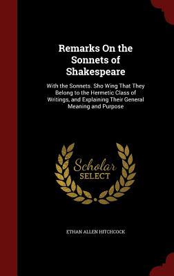 Remarks on the Sonnets of Shakespeare: With the Sonnets. Sho Wing That They Belong to the Hermetic Class of Writings, and Explaining Their General Meaning and Purpose