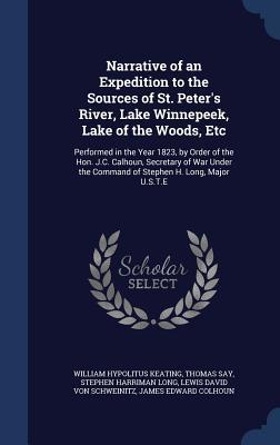 Narrative of an Expedition to the Sources of St. Peter's River, Lake Winnepeek, Lake of the Woods, Etc: Performed in the Year 1823, by Order of the Hon. J.C. Calhoun, Secretary of War Under the Command of Stephen H. Long, Major U.S.T.E