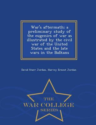War's Aftermath; A Preliminary Study of the Eugenics of War as Illustrated by the Civil War of the United States and the Late Wars in the Balkans - War College Series