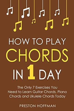 How to Play Chords: In 1 Day - The Only 7 Exercises You Need to Learn Guitar Chords, Piano Chords and Ukulele Chords Today (Music Best Seller Book 10)
