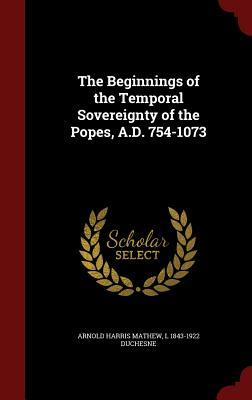 The Beginnings of the Temporal Sovereignty of the Popes, A.D. 754-1073