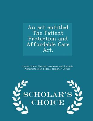 An ACT Entitled the Patient Protection and Affordable Care Act. - Scholar's Choice Edition