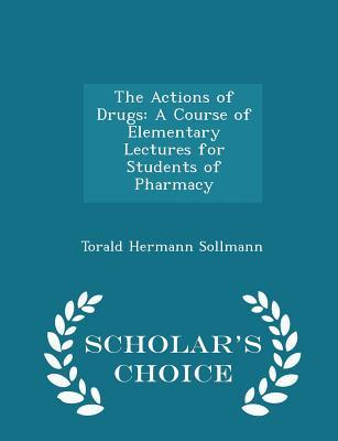 The Actions of Drugs: A Course of Elementary Lectures for Students of Pharmacy - Scholar's Choice Edition