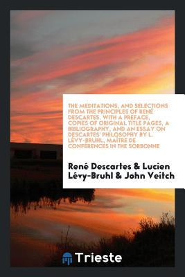 The Meditations, and Selections from the Principles. Translated by John Veitch. with a Pref., Copies of Original Title Pages, a Bibliography, and an Essay on Descartes' Philosophy by L. L�vy-Bruhl