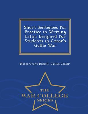 Short Sentences for Practice in Writing Latin: Designed for Students in Caesar's Gallic War - War College Series