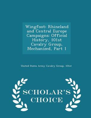 Wingfoot: Rhineland and Central Europe Campaigns: Official History, 101st Cavalry Group, Mechanized, Part 1 - Scholar's Choice Edition