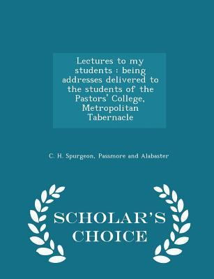 Lectures to My Students: Being Addresses Delivered to the Students of the Pastors' College, Metropolitan Tabernacle