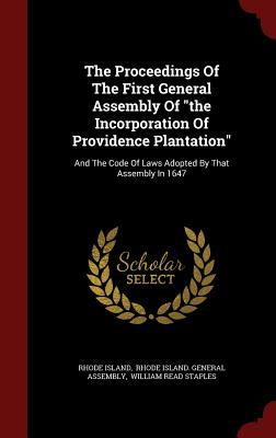 The Proceedings of the First General Assembly of the Incorporation of Providence Plantation: And the Code of Laws Adopted by That Assembly in 1647