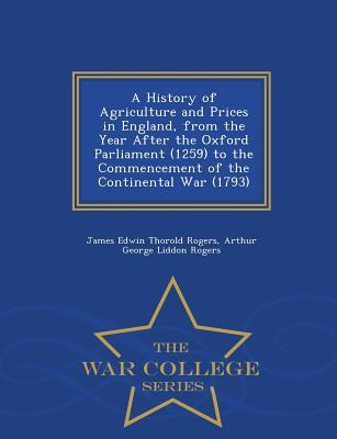 A History of Agriculture and Prices in England, from the Year After the Oxford Parliament (1259) to the Commencement of the Continental War (1793) - War College Series