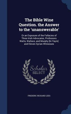 The Bible Wine Question. the Answer to the 'Unanswerable': Or an Exposure of the Fallacies of Three Irish Advocates, Professors Watts, Wallace, and Murphy [In Yayin] and Eleven Syrian Witnesses