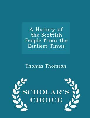 A History of the Scottish People from the Earliest Times - Scholar's Choice Edition