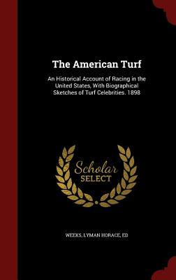 The American Turf: An Historical Account of Racing in the United States, with Biographical Sketches of Turf Celebrities. 1898