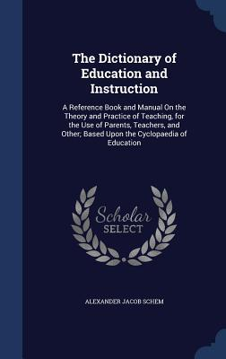 The Dictionary of Education and Instruction: A Reference Book and Manual on the Theory and Practice of Teaching, for the Use of Parents, Teachers, and Other; Based Upon the Cyclopaedia of Education