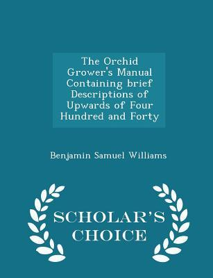 The Orchid Grower's Manual Containing Brief Descriptions of Upwards of Four Hundred and Forty - Scholar's Choice Edition