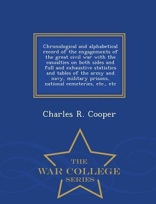 Chronological and Alphabetical Record of the Engagements of the Great Civil War with the Casualties on Both Sides and Full and Exhaustive Statistics and Tables of the Army and Navy, Military Prisons, National Cemeteries, Etc., Etc - War College Series