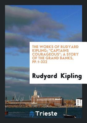The Works of Rudyard Kipling; Captains Courageous; A Story of the Grand Banks, Pp.1-322