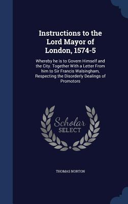 Instructions to the Lord Mayor of London, 1574-5: Whereby He Is to Govern Himself and the City. Together with a Letter from Him to Sir Francis Walsingham, Respecting the Disorderly Dealings of Promotors