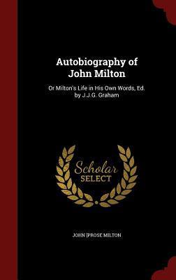 Autobiography of John Milton: Or Milton's Life in His Own Words