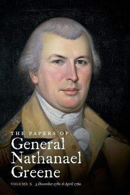 The Papers of General Nathanael Greene: Vol. X: 3 December 1781 - 6 April 1782