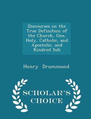 Discourses on the True Definition of the Church, One, Holy, Catholic, and Apostolic, and Kindred Sub