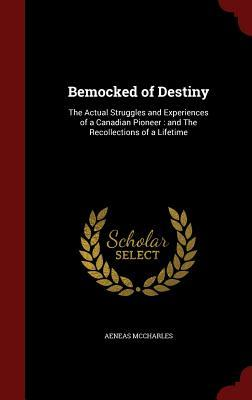 Bemocked of Destiny: The Actual Struggles and Experiences of a Canadian Pioneer: And the Recollections of a Lifetime