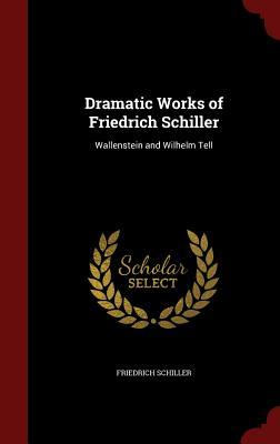 Dramatic Works of Friedrich Schiller: Wallenstein and Wilhelm Tell
