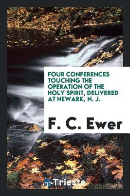 Four Conferences Touching the Operation of the Holy Spirit, Delivered at Newark, N. J.