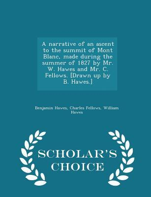 A Narrative of an Ascent to the Summit of Mont Blanc, Made During the Summer of 1827 by Mr. W. Hawes and Mr. C. Fellows. [Drawn Up by B. Hawes.] - Scholar's Choice Edition