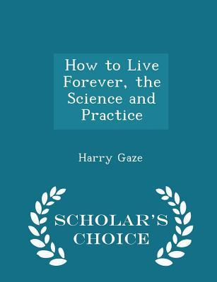 How to Live Forever, the Science and Practice - Scholar's Choice Edition