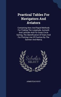 Practical Tables for Navigators and Aviators: Containing New and Rapid Methods for Finding the Longitude, Aximuth and Latitude and for Great Circle Sailing, the Identification of Stars and for Plotting Line of Position by the Sumner and Marcq