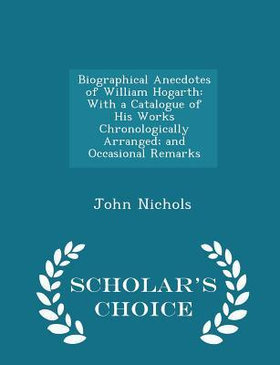 Biographical Anecdotes of William Hogarth: With a Catalogue of His Works Chronologically Arranged; And Occasional Remarks - Scholar's Choice Edition