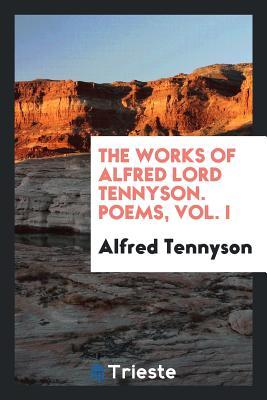 The Works of Alfred Lord Tennyson. Poems, Vol. I