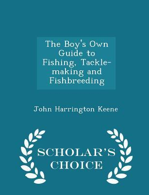 The Boy's Own Guide to Fishing, Tackle-Making and Fishbreeding - Scholar's Choice Edition