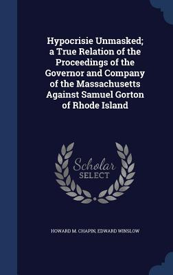hypocrisie-unmasked-a-true-relation-of-the-proceedings-of-the-governor-and-company-of-the-massachusetts-against-samuel-gorton-of-rhode-island