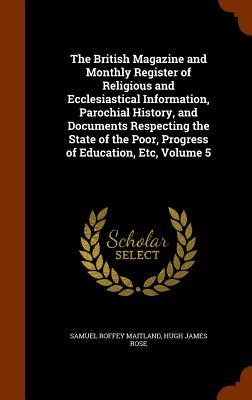 The British Magazine and Monthly Register of Religious and Ecclesiastical Information, Parochial History, and Documents Respecting the State of the Poor, Progress of Education, Etc, Volume 5