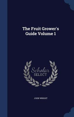 The Fruit Grower's Guide Volume 1
