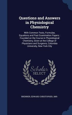 Questions and Answers in Physiological Chemistry: With Common Tests, Formulae, Equations and Past Examination Papers: Founded on the Course in Physiological Chemistry, Given at the College of Physicians and Surgeons, Columbia University, New York City