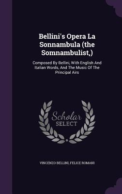 Bellini's Opera La Sonnambula (the Somnambulist, ): Composed by Bellini, with English and Italian Words, and the Music of the Principal Airs