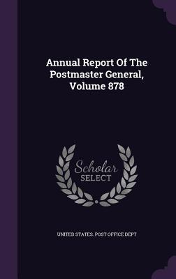 Annual Report of the Postmaster General, Volume 878