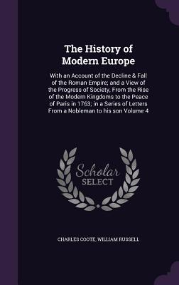 The History of Modern Europe: With an Account of the Decline & Fall of the Roman Empire; And a View of the Progress of Society, from the Rise of the Modern Kingdoms to the Peace of Paris in 1763; In a Series of Letters from a Nobleman to His Son Volume 4